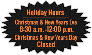 Holiday Hours - Christmas & New Years Eve  8:30 a.m. - 12:00 p.m. - Christmas & New Years Day    Closed